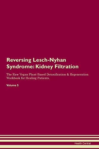Reversing Lesch-Nyhan Syndrome: Kidney Filtration The Raw Vegan Plant-Based Detoxification & Regeneration Workbook for Healing Patients. Volume 5