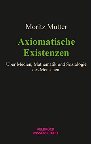 Axiomatische Existenzen: Über Medien, Mathematik und Soziologie des Menschen