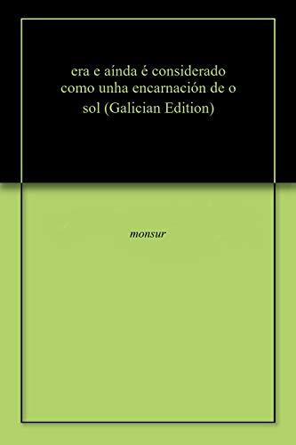 era e aínda é considerado como unha encarnación de o sol (Galician Edition) por monsur