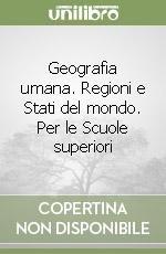 Geografia umana. Regioni e Stati del mondo. Per le Scuole superiori