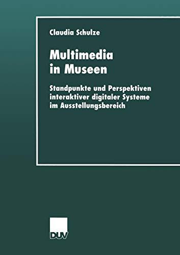 Multimedia in Museen. Standpunkte und Perspektiven interaktiver digitaler Systeme im Ausstellungsbereich -