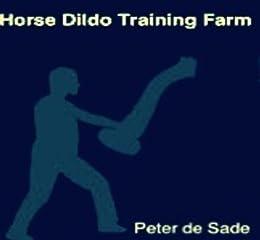 Horse Dildo Training Farm (English Edition) par [de Sade, Peter]