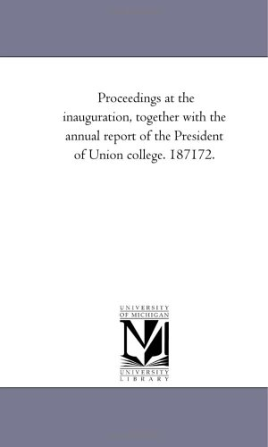 Proceedings at the inauguration, together with the annual report of the President of Union college. 187172.