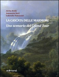 La cascata delle Marmore : uno scenario del Grand Tour, XVII-XVIII secolo