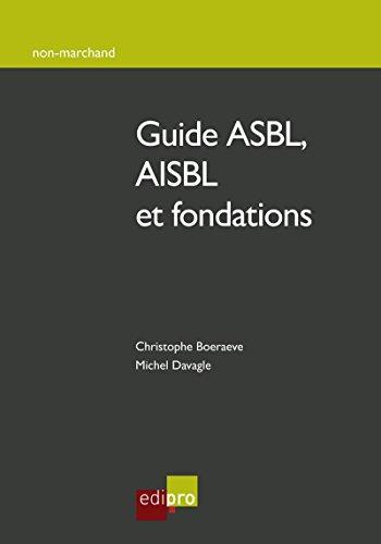 Guide ASBL, AISBL et fondations: Comment créer, gérer et développer une association/fondation belge