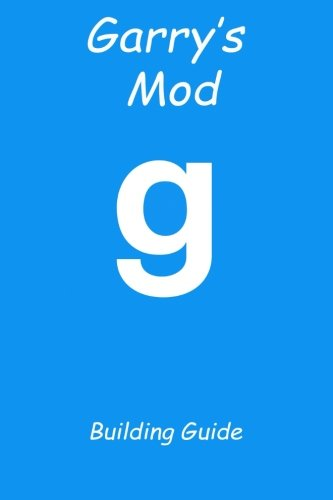 Garry's Mod Building Guide: Over Twenty Amazing Creations for You to Build, to Destroy Your Enemies and to Take over Servers!: Volume 1