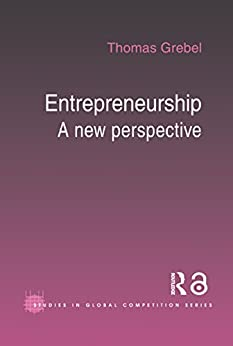 Entrepreneurship: A New Perspective (Routledge Studies in Global Competition Book 22) by [Grebel, Thomas]