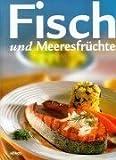 Fisch und Meeresfrüchte: Herzhafte Suppen und Eintöpfe, Leckeres aus dem Backofen, Spezialitäten gebraten, gebacken und gegrillt