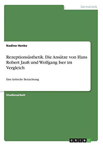 Rezeptionsästhetik. Die Ansätze von Hans Robert Jauß und Wolfgang Iser im Vergleich: Eine kritische Betrachtung