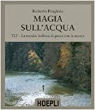 Magie sull'acqua. TLT-La tecnica italiana di pesca a mosca. Ediz. illustrata