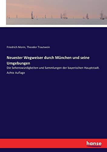Neuester Wegweiser durch München und seine Umgebungen: Die Sehenswürdigkeiten und Sammlungen der bayerischen Hauptstadt. Achte Auflage -