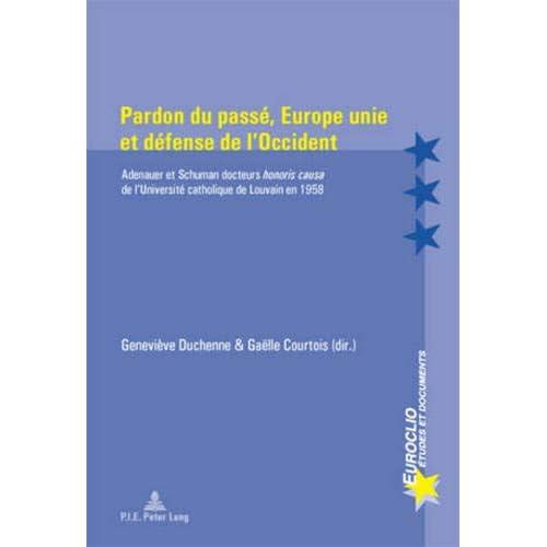 Pardon Du Passe, Europe Unie Et Defense De L'occident: Adenauer Et Schuman Docteurs Honoris Causa De L'universite Catholique De Louvain En 1958