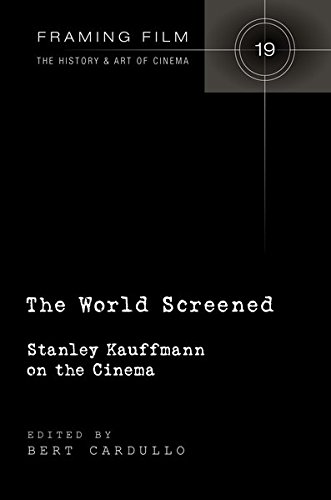 The World Screened: Stanley Kauffmann on the Cinema (Framing Film/The History and Art of Cinema, Band 19)