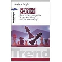 Decisioni, decisioni! Guida pratica manageriale al «Problem solving» e al «Decision making»