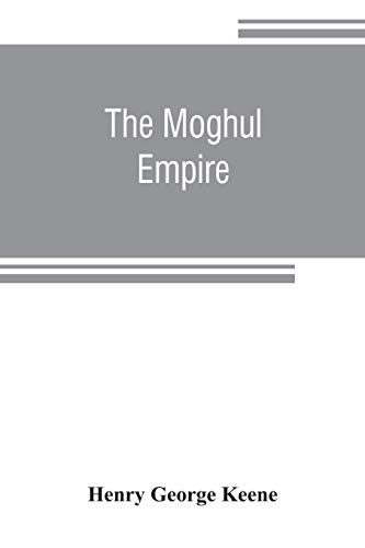 The Moghul empire; from the death of Aurungzeb to the overthrow of the Mahratta power