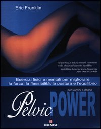 Pelvic power per uomini e donne. Esercizi fisici e mentali per migliorare la forza, la flessibilità, la postura e l'equilibrio
