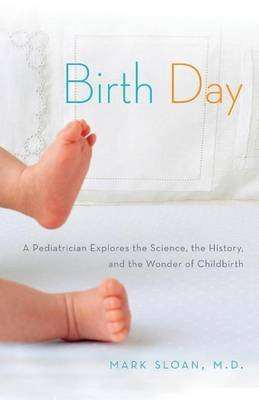 Birth Day: A Pediatrician Explores the Science, the History, and the Wonder of Childbirth by Sloan, Mark (2014) Paperback