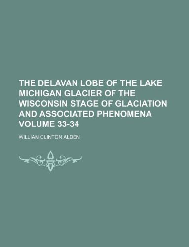 The Delavan Lobe of the Lake Michigan Glacier of the Wisconsin Stage of Glaciation and Associated Phenomena Volume 33-34 (Lake Delavan)