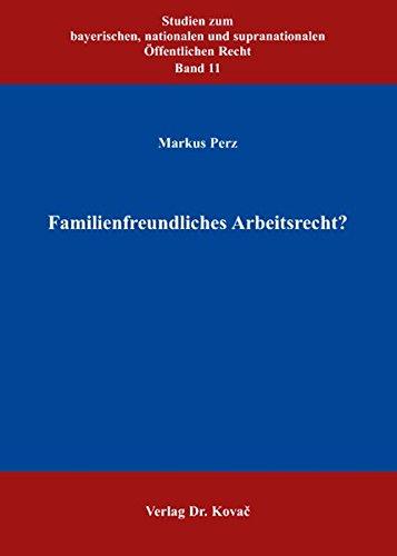 Familienfreundliches Arbeitsrecht? (Studien zum bayerischen, nationalen und supranationalen Öffentlichen Recht)