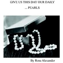 [(Give Us This Day Our Daily ...Pearls * *)] [Author: Rose Alexander] published on (February, 2004)
