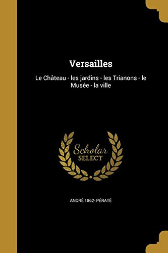 Versailles: Le Chateau - Les Jardins - Les Trianons - Le Musee - La Ville