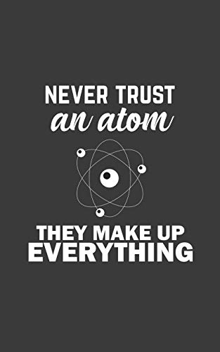 Never Trust An Atom They Make Up Everything!: Science Notebook - Never Trust An Atom They Make Up Everything! Physics Doodle Diary Book Gift for ... Teacher, Scientist Student or Medical Major