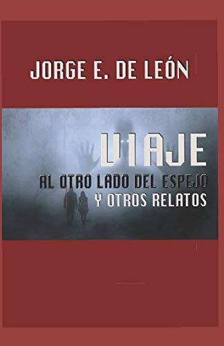 Viaje al otro lado del espejo y otros relatos por Jorge Ernesto de León Cabrera