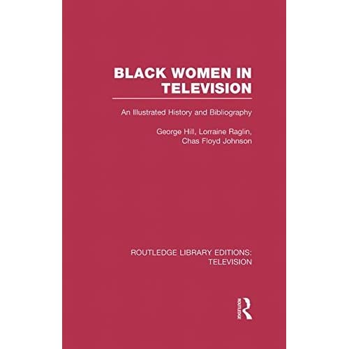 Black Women in Television: An Illustrated History and Bibliography (Routledge Library Editions: Television) by George H. Hill (2013-05-09)
