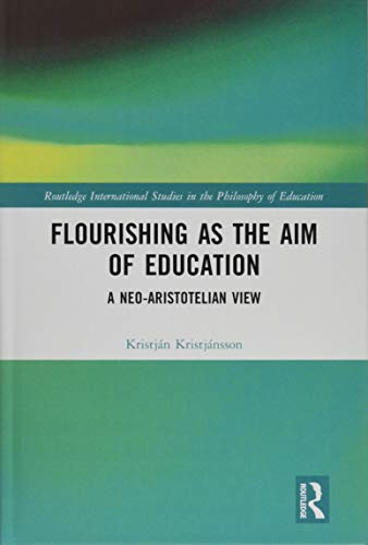 Flourishing as the Aim of Education: A Neo-Aristotelian View (Routledge International Studies in the Philosophy of Education)