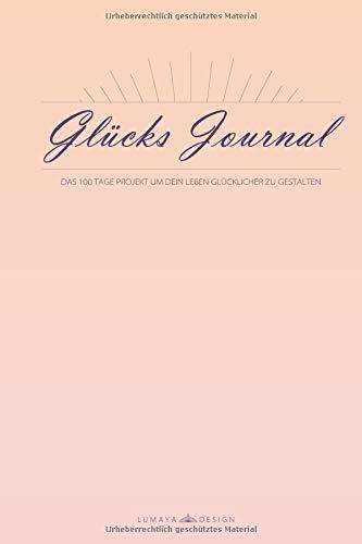 Glücks Journal: Das 100 Tage Projekt um sein Leben glücklicher zu gestalten