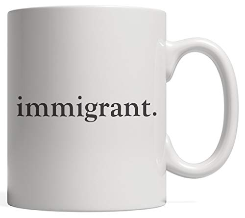 Immigrant Mug - Great American Pride Quote For Proud Immigrants As Political Protest Flag Gift To Show Support For America Immigration! All People Have Human Rights!