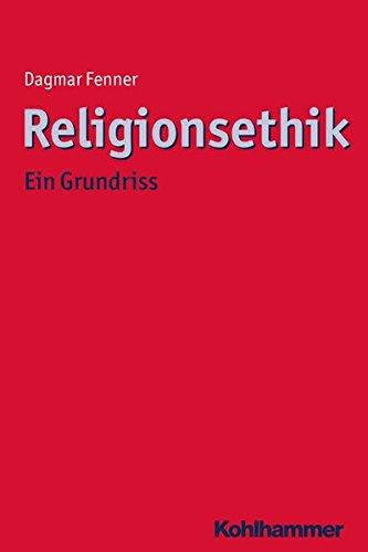 Religionsethik: Ein Grundriss (Ethik - Grundlagen und Handlungsfelder, Band 12)