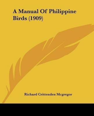 [(A Manual of Philippine Birds (1909))] [By (author) Richard Crittenden McGregor] published on (February, 2008)