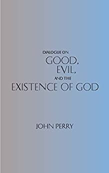an analysis of john perrys good evil and the existence of god History of the existence of god philosophy essay  weirob in john perry's dialogue on good, evil and the existence of god is directed towards sam miller.