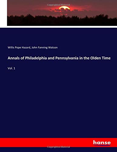Annals of Philadelphia and Pennsylvania in the Olden Time: Vol. 1