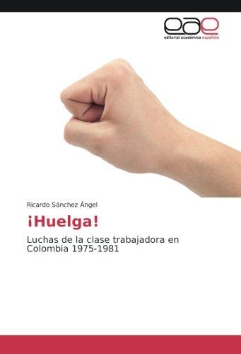 Descargar Libro ¡Huelga!: Luchas de la clase trabajadora en Colombia 1975-1981 de Ricardo Sánchez Ángel
