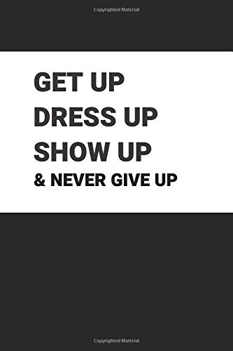 Get up dress up show up & never give up: Motivational Notebook, Journal, Diary (110 Pages, Lined Notebook, 6 x 9)