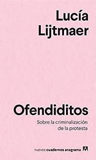 Ofendiditos: Sobre la criminalización de la protesta par Lucía Lijtmaer