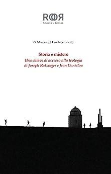 Storia e mistero: Una chiave di accesso alla teologia di Joseph Ratzinger e Jean Danielou di [Maspero, Giulio, Lynch, Jonah]