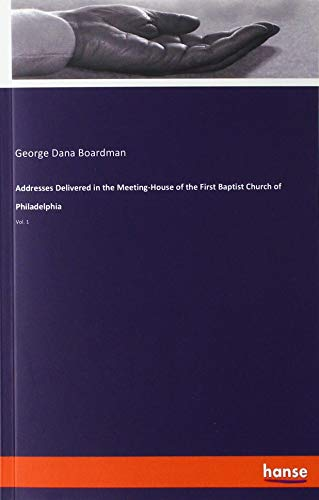 Addresses Delivered in the Meeting-House of the First Baptist Church of Philadelphia: Vol. 1