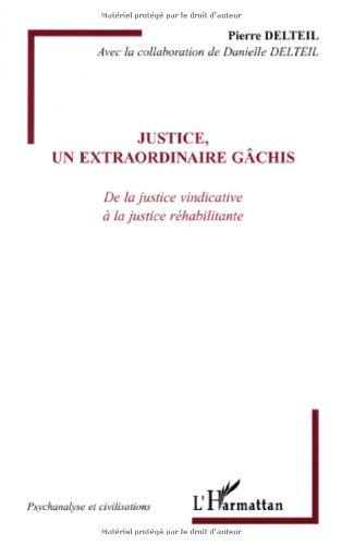 Justice, un extraordinaire gâchis : De la justice vindicative à la justice réhabilitante