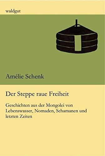 Der Steppe raue Freiheit: Geschichten aus der Mongolei von Lebenswasser, Nomaden, Schamanen und letzten Zeiten (waldgut lektur (le))