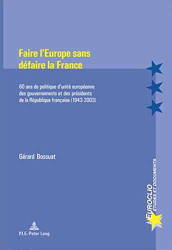 Faire L'europe Sans Defaire La France: 60 Ans De Politique D'unite Europeenne Des Gouvernements Et Des Presidents De La Republique Francaise 1943-2003