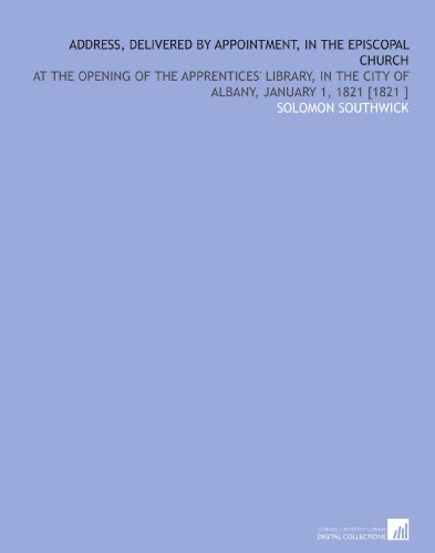 Address, Delivered by Appointment, in the Episcopal Church: At the Opening of the Apprentices' Library, in the City of Albany, January 1, 1821 [1821 ] por Solomon Southwick