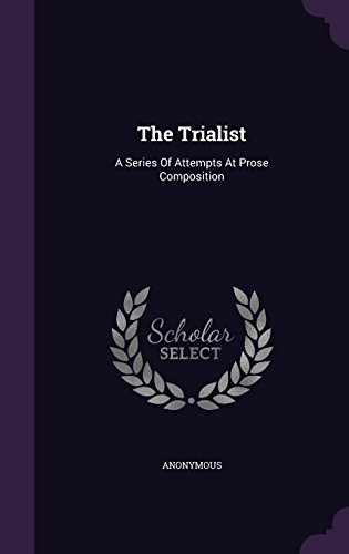 The Trialist: A Series Of Attempts At Prose Composition