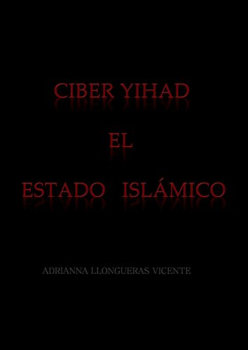 Ciber Yihad. El Estado Islámico: Terrorismo Híbrido por Adrianna Llongueras Vicente