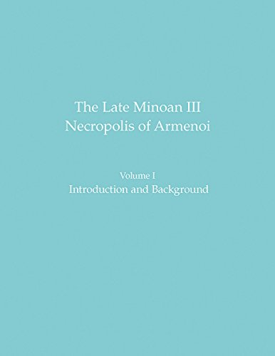 The Late Minoan III Necropolis of Armenoi: Volume 1: Introduction and Background (Prehistory Monographs, Band 60) -