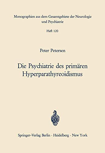 Die Psychiatrie des primären Hyperparathyreoidismus: Ein Beitrag zur Psychopathologie bei Calciumstoffwechselstörungen (Monographien aus dem . . . ... Neurologie und Psychiatrie (120), Band 120)