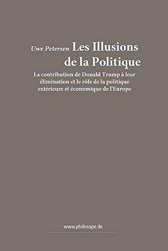 Les Illusions de la Politiqaue: La contribution de Donald Trump à leur  élimination et le rôle de la politique  extérieure et économique de l'Europe (French Edition)