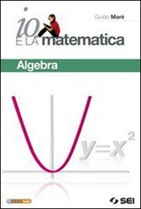 Io e la matematica. Algebra. Per prepararsi all'esame. Per la Scuola media. Con espansione online